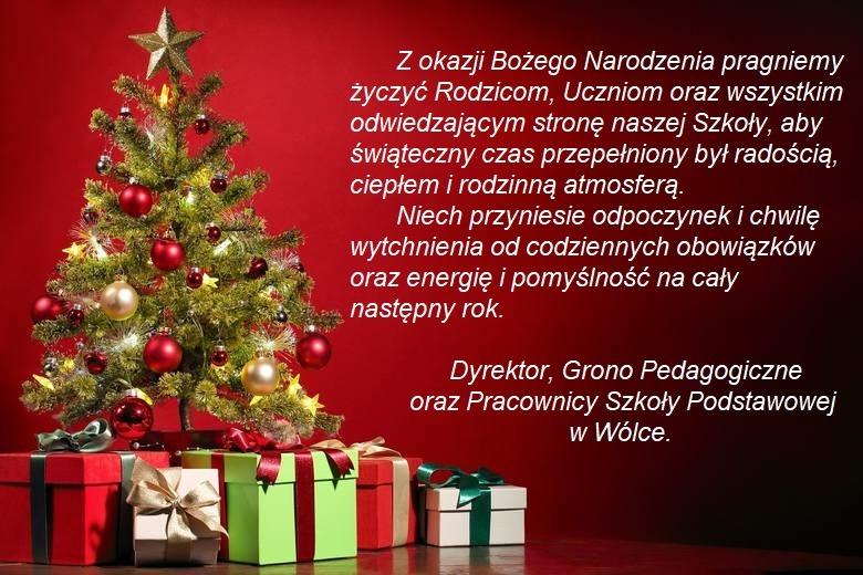 Kartka z życzeniami: z okazji Bożego Narodzenia pragniemy życzyć Rodzicom, Uczniom oraz wszystkim odwiedzającym stronę naszej Szkoły, aby świąteczny czas przepełniony był radością, ciepłem i rodzinną atmosferą. Niech przyniesie odpoczynek i chwilę wytchnienia od codziennych obowiązków oraz energię i pomyślność na cały następny rok. Dyrektor, Grono Pedagogiczne oraz Pracownicy Szkoły Podstawowej w Wólce.